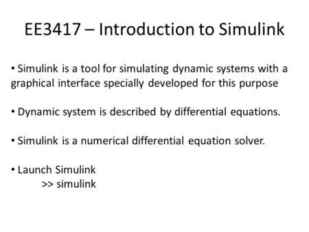 EE3417 – Introduction to Simulink Simulink is a tool for simulating dynamic systems with a graphical interface specially developed for this purpose Dynamic.