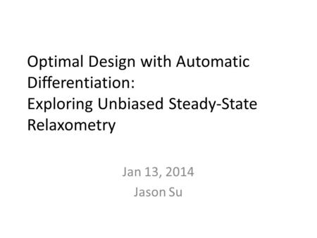 Optimal Design with Automatic Differentiation: Exploring Unbiased Steady-State Relaxometry Jan 13, 2014 Jason Su.