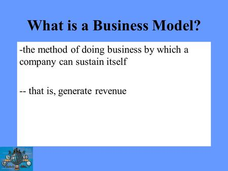 What is a Business Model? -the method of doing business by which a company can sustain itself -- that is, generate revenue.