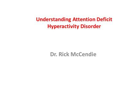 Understanding Attention Deficit Hyperactivity Disorder Dr. Rick McCendie.