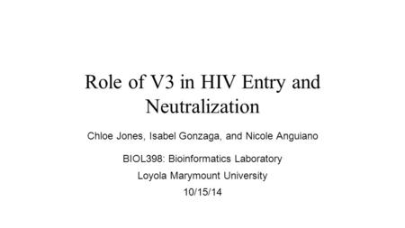 Role of V3 in HIV Entry and Neutralization Chloe Jones, Isabel Gonzaga, and Nicole Anguiano BIOL398: Bioinformatics Laboratory Loyola Marymount University.