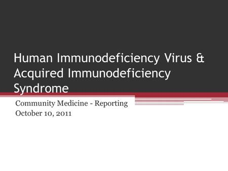 Human Immunodeficiency Virus & Acquired Immunodeficiency Syndrome Community Medicine - Reporting October 10, 2011.