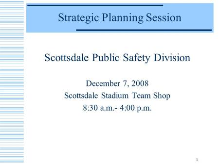 1 Strategic Planning Session Scottsdale Public Safety Division December 7, 2008 Scottsdale Stadium Team Shop 8:30 a.m.- 4:00 p.m.