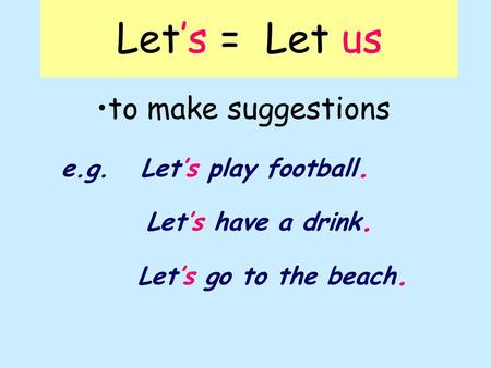 Let's = Let us to make suggestions e.g. Let's play football. Let's have a drink. Let's go to the beach.