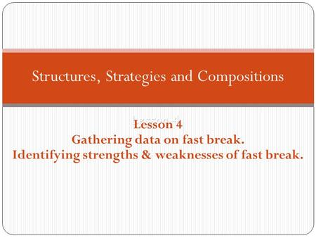 Lesson 4 Structures, Strategies and Compositions Lesson 4 Gathering data on fast break. Identifying strengths & weaknesses of fast break.