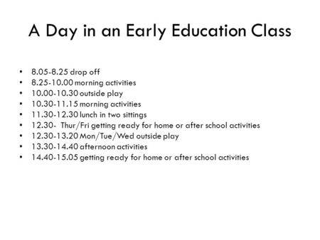 A Day in an Early Education Class 8.05-8.25 drop off 8.25-10.00 morning activities 10.00-10.30 outside play 10.30-11.15 morning activities 11.30-12.30.