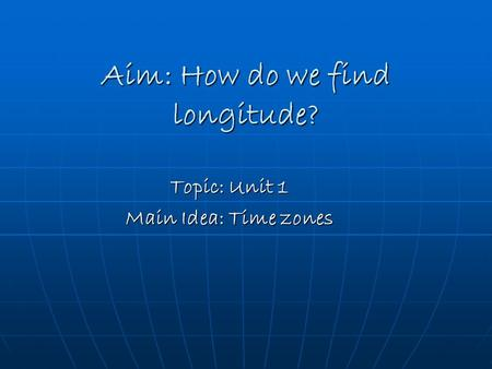 Aim: How do we find longitude? Topic: Unit 1 Main Idea: Time zones.