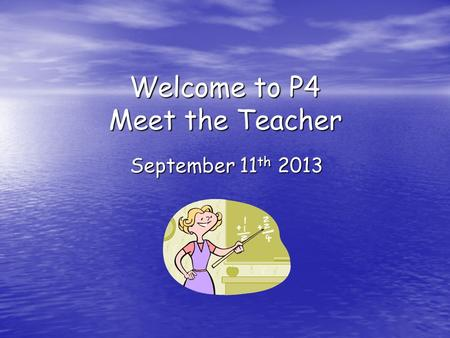 Welcome to P4 Meet the Teacher September 11 th 2013.