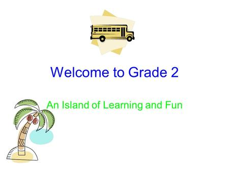 Welcome to Grade 2 An Island of Learning and Fun.
