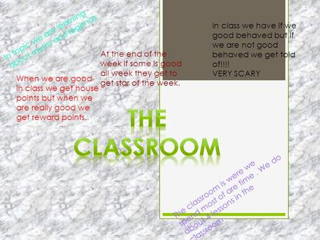 The classroom is were we spend most of are time. We do about 4 lessons in the classroom. In topic we are learning about myths and legends. In class we.