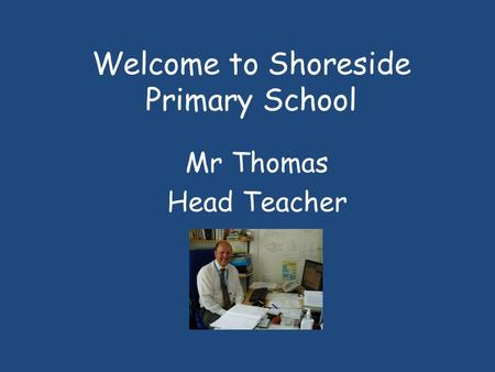 Welcome to Shoreside Primary School Mr Thomas Head Teacher.