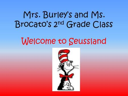 Mrs. Burley's and Ms. Brocato's 2 nd Grade Class Welcome to Seussland.