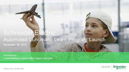 Schneider Electric Automated Lunch and Learn Program Launch November 09, 2015 Presented by: Charlie Matthews, Applied Offer Program Specialist Confidential.