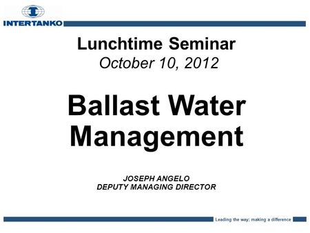 Leading the way; making a difference Lunchtime Seminar October 10, 2012 Ballast Water Management JOSEPH ANGELO DEPUTY MANAGING DIRECTOR.