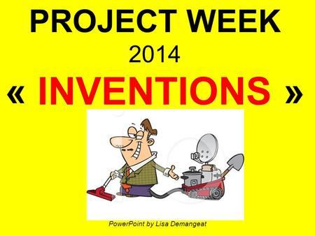 PROJECT WEEK 2014 « INVENTIONS » PowerPoint by Lisa Demangeat.