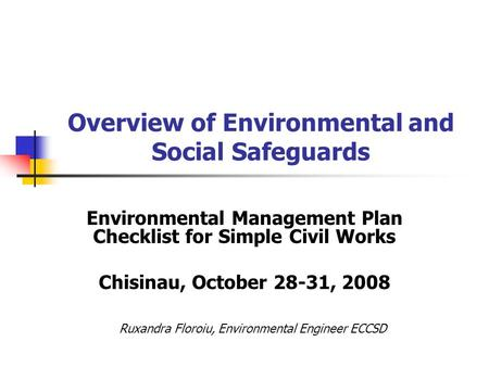 Overview of Environmental and Social Safeguards Environmental Management Plan Checklist for Simple Civil Works Chisinau, October 28-31, 2008 Ruxandra Floroiu,