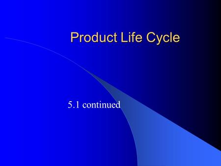 Product Life Cycle 5.1 continued. Product Life Cycle Life cycle represents the stages that a product goes through during its life in the marketplace –