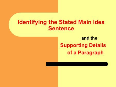 Identifying the Stated Main Idea Sentence and the Supporting Details of a Paragraph.