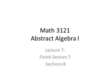 Math 3121 Abstract Algebra I Lecture 7: Finish Section 7 Sections 8.