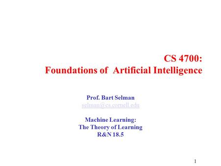 1 CS 4700: Foundations of Artificial Intelligence Prof. Bart Selman Machine Learning: The Theory of Learning R&N 18.5.