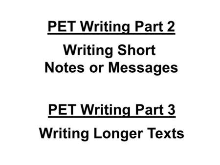 PET Writing Part 2 Writing Short Notes or Messages PET Writing Part 3 Writing Longer Texts.