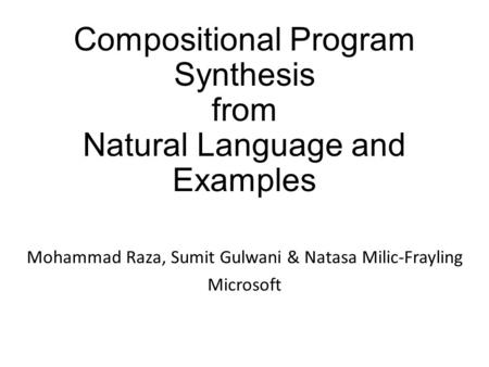 Compositional Program Synthesis from Natural Language and Examples Mohammad Raza, Sumit Gulwani & Natasa Milic-Frayling Microsoft.