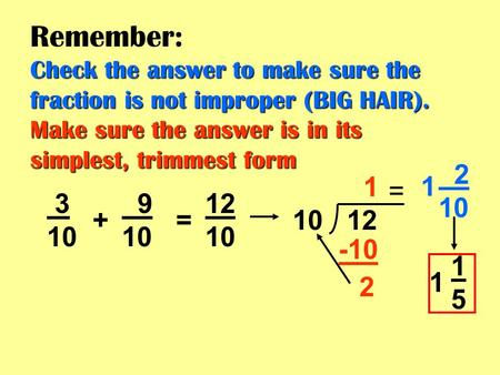 Check the answer to make sure the fraction is not improper (BIG HAIR). Make sure the answer is in its simplest, trimmest form Remember: Check the answer.