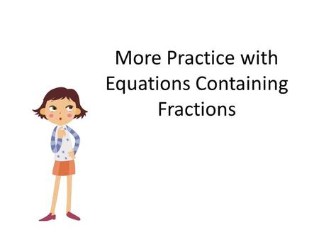 More Practice with Equations Containing Fractions.