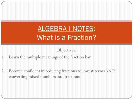 Objectives: 1. Learn the multiple meanings of the fraction bar. 2.Become confident in reducing fractions to lowest terms AND converting mixed numbers into.