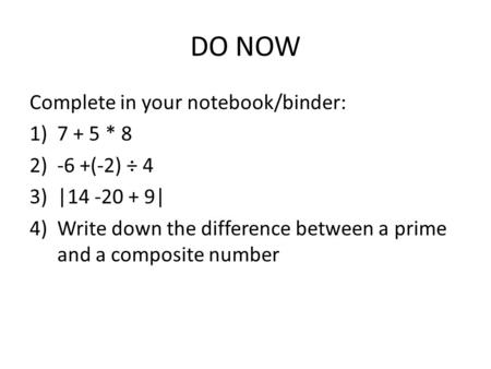 DO NOW Complete in your notebook/binder: 1)7 + 5 * 8 2)-6 +(-2) ÷ 4 3)|14 -20 + 9| 4)Write down the difference between a prime and a composite number.