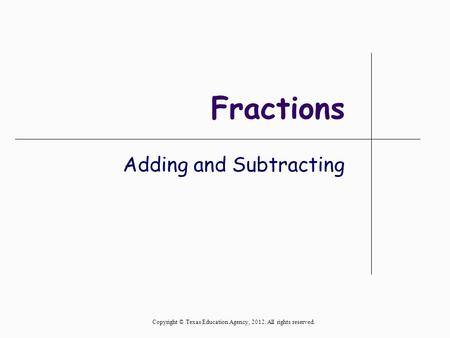 Fractions Adding and Subtracting Copyright © Texas Education Agency, 2012. All rights reserved.