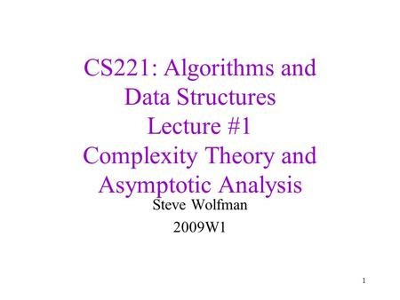 CS221: <strong>Algorithms</strong> and Data Structures Lecture #1 Complexity Theory and <strong>Asymptotic</strong> Analysis Steve Wolfman 2009W1 1.