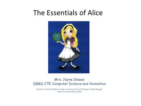 The Essentials of Alice Mrs. Jayne Slease SBMS CTE Computer Science and Animation Credit to Duke Students under the direction of Professor Susan Rodger.