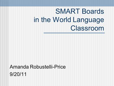 SMART Boards in the World Language Classroom Amanda Robustelli-Price 9/20/11.