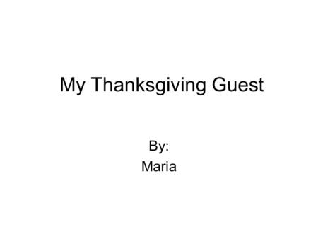 My Thanksgiving Guest By: Maria. It was Thanksgiving day and I couldn't wait for my special guest to arrive. I was looking out of the window for hours,