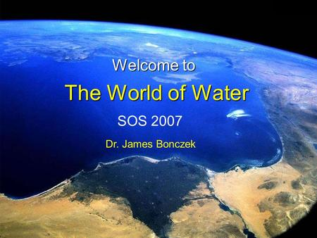 The World of Water Welcome to SOS 2007 Dr. James Bonczek.