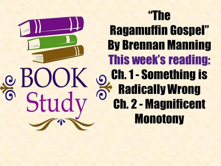 """The Ragamuffin Gospel"" By Brennan Manning This week's reading: Ch. 1 - Something is Radically Wrong Ch. 2 - Magnificent Monotony."