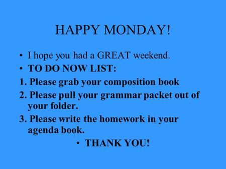 HAPPY MONDAY! I hope you had a GREAT weekend. TO DO NOW LIST: 1. Please grab your composition book 2. Please pull your grammar packet out of your folder.
