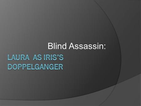 "Blind Assassin:. outline  Usage of the term ""Double""  Definition of Doppelganger  Iris vs. Laura  Iris's reconstruction of the history in order to."