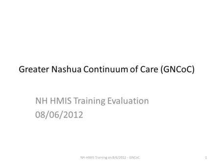 Greater Nashua Continuum of Care (GNCoC) NH HMIS Training Evaluation 08/06/2012 1NH-HMIS Training on 8/6/2012 - GNCoC.