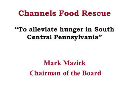 "Channels Food Rescue ""To alleviate hunger in South Central Pennsylvania"" Mark Mazick Chairman of the Board."