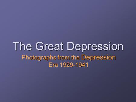 The Great Depression Photographs from the Depression Era 1929-1941.