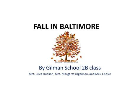 FALL IN BALTIMORE By Gilman School 2B class Mrs. Erica Hudson, Mrs. Margaret Olgeirson, and Mrs. Eppler.