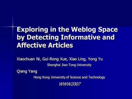 Exploring in the Weblog Space by Detecting Informative and Affective Articles Xiaochuan Ni, Gui-Rong Xue, Xiao Ling, Yong Yu Shanghai Jiao-Tong University.