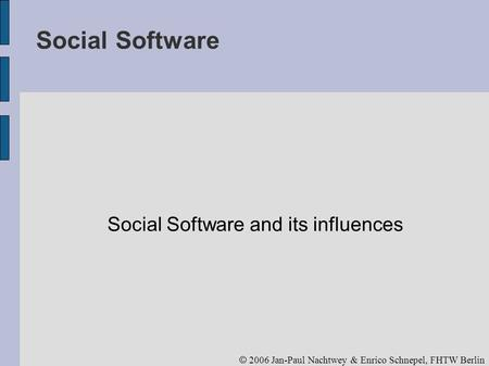 © 2006 Jan-Paul Nachtwey & Enrico Schnepel, FHTW Berlin Social Software Social Software and its influences.