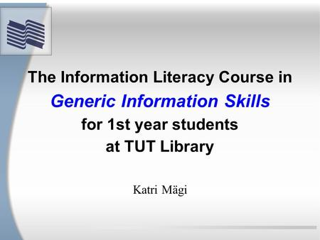 The Information Literacy Course in Generic Information Skills for 1st year students at TUT Library Katri Mägi.