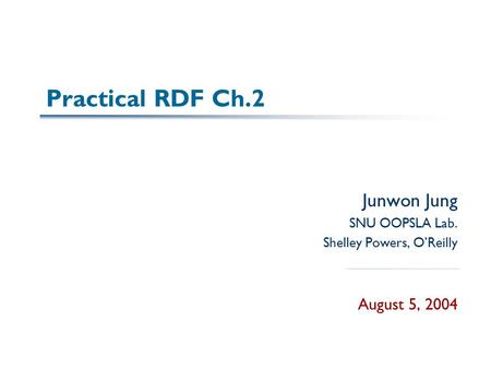 Practical RDF Ch.2 Junwon Jung SNU OOPSLA Lab. Shelley Powers, O'Reilly August 5, 2004.