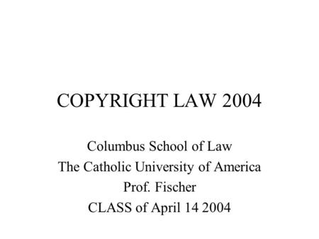 COPYRIGHT LAW 2004 Columbus School of Law The Catholic University of America Prof. Fischer CLASS of April 14 2004.