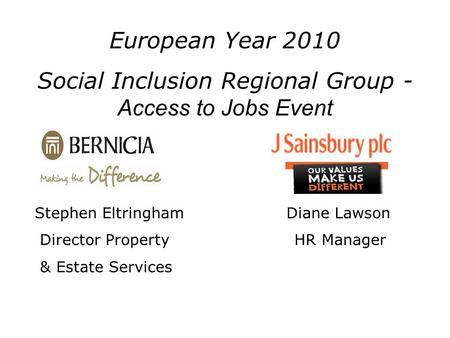 Stephen Eltringham Diane Lawson Director Property HR Manager & Estate Services European Year 2010 Social Inclusion Regional Group - Access to Jobs Event.