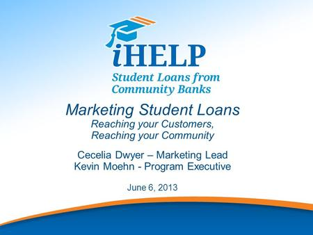 1 Marketing Student Loans Reaching your Customers, Reaching your Community Cecelia Dwyer – Marketing Lead Kevin Moehn - Program Executive June 6, 2013.